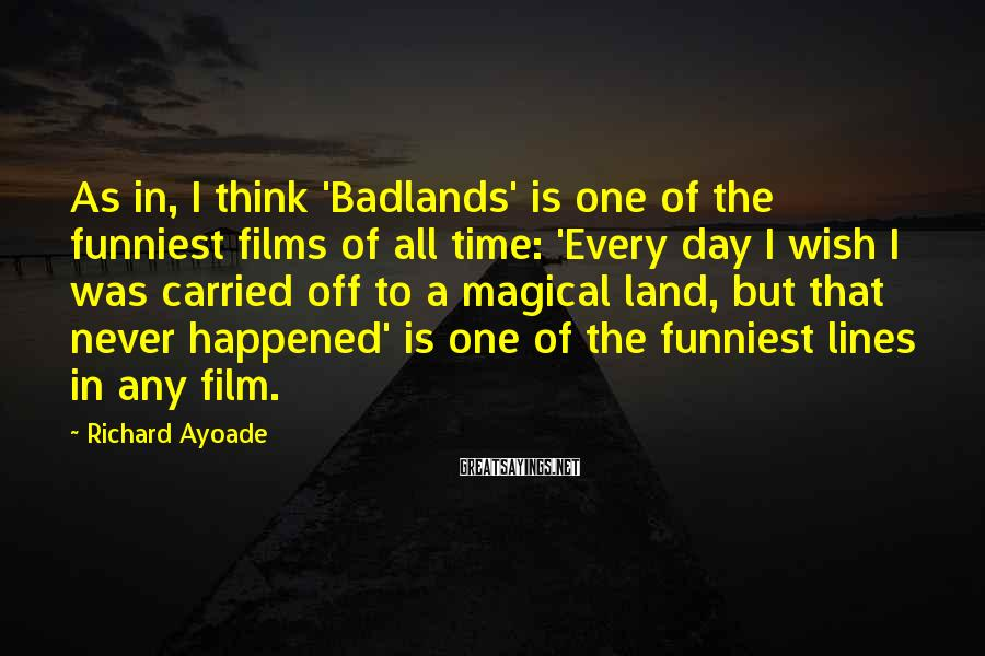 Richard Ayoade Sayings: As in, I think 'Badlands' is one of the funniest films of all time: 'Every