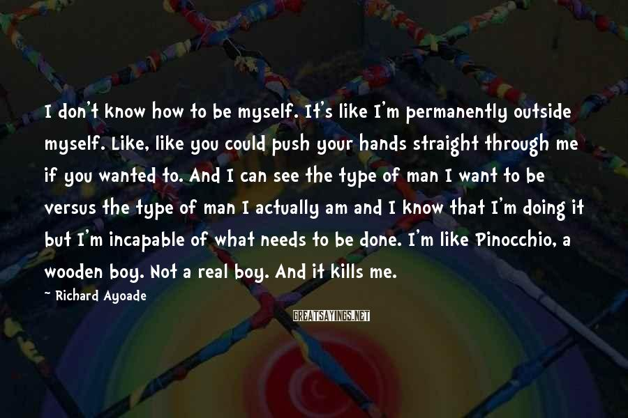 Richard Ayoade Sayings: I don't know how to be myself. It's like I'm permanently outside myself. Like, like