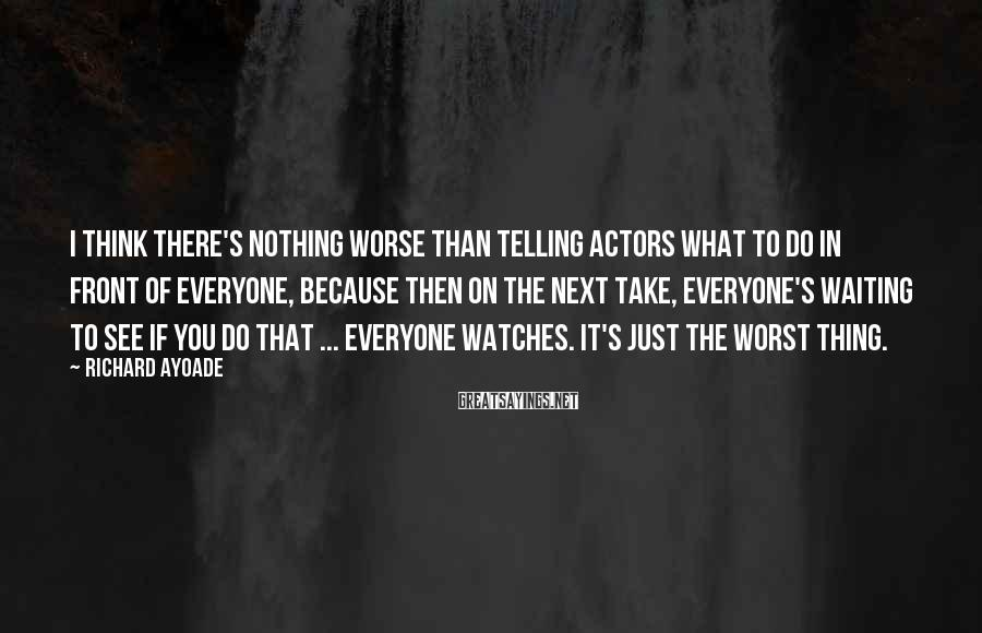 Richard Ayoade Sayings: I think there's nothing worse than telling actors what to do in front of everyone,