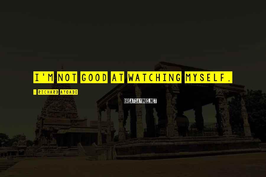 Richard Ayoade Sayings: I'm not good at watching myself.