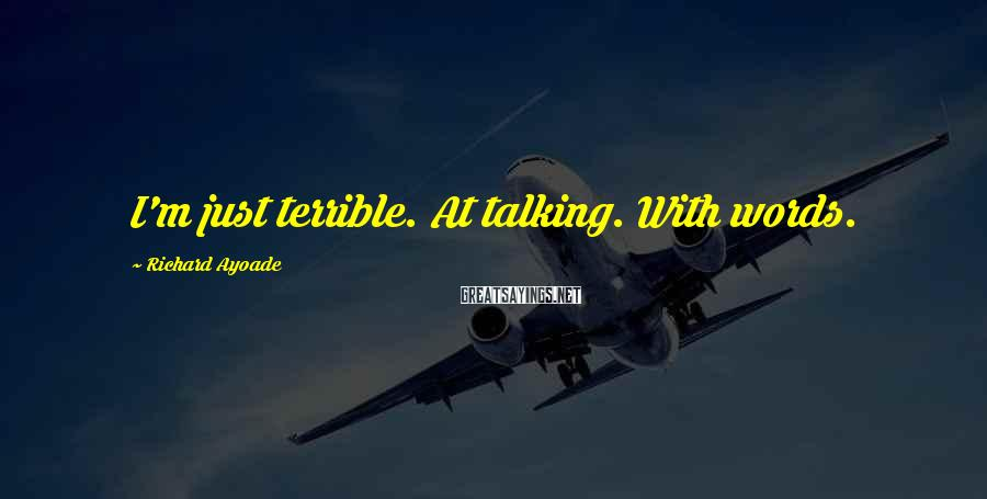 Richard Ayoade Sayings: I'm just terrible. At talking. With words.
