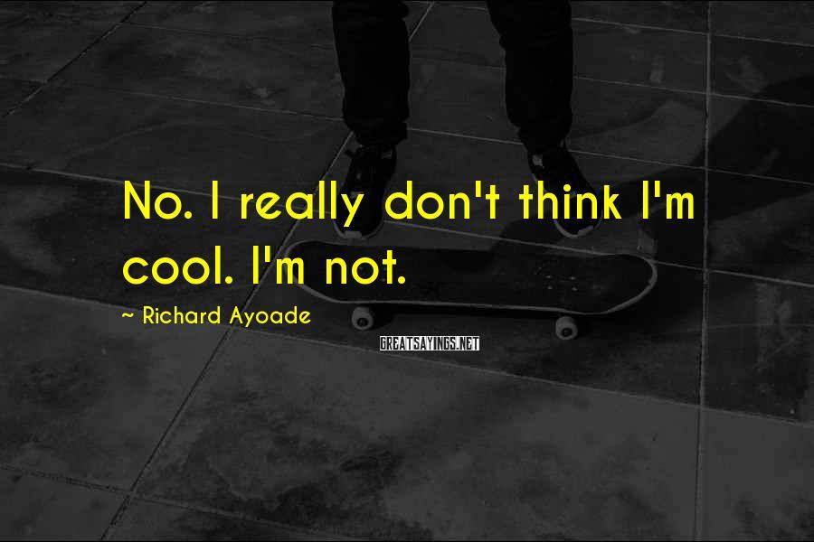 Richard Ayoade Sayings: No. I really don't think I'm cool. I'm not.