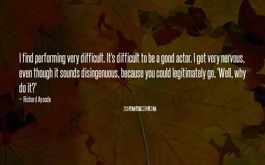 Richard Ayoade Sayings: I find performing very difficult. It's difficult to be a good actor. I get very