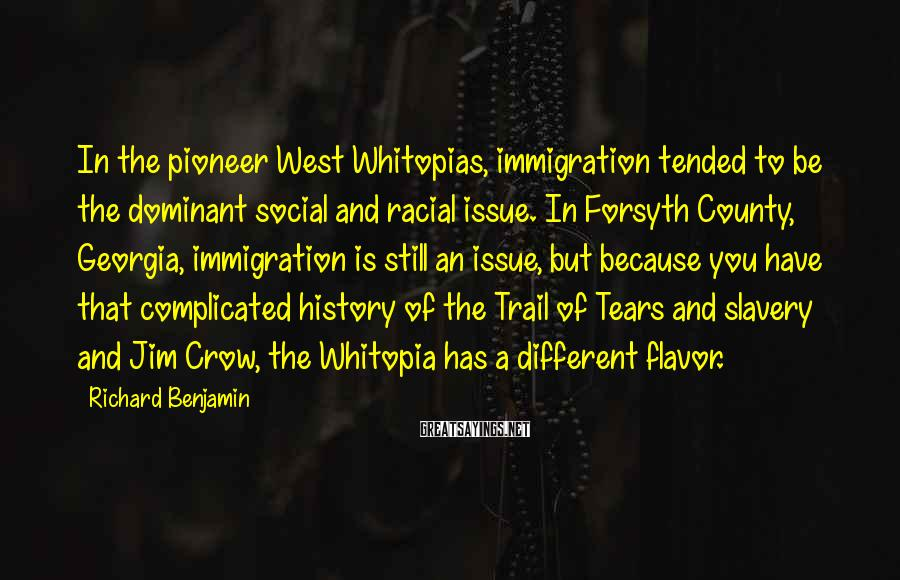 Richard Benjamin Sayings: In the pioneer West Whitopias, immigration tended to be the dominant social and racial issue.
