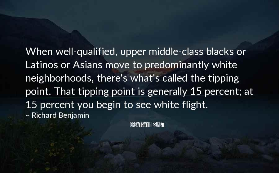 Richard Benjamin Sayings: When well-qualified, upper middle-class blacks or Latinos or Asians move to predominantly white neighborhoods, there's