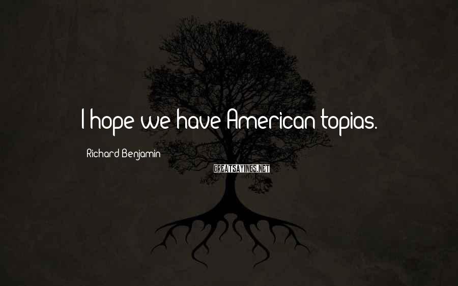 Richard Benjamin Sayings: I hope we have American-topias.