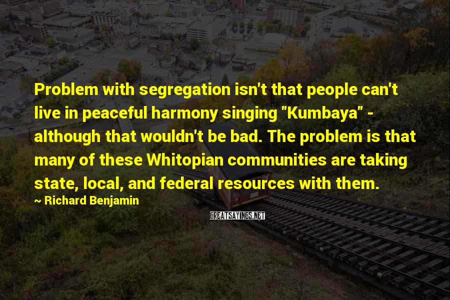 """Richard Benjamin Sayings: Problem with segregation isn't that people can't live in peaceful harmony singing """"Kumbaya"""" - although"""