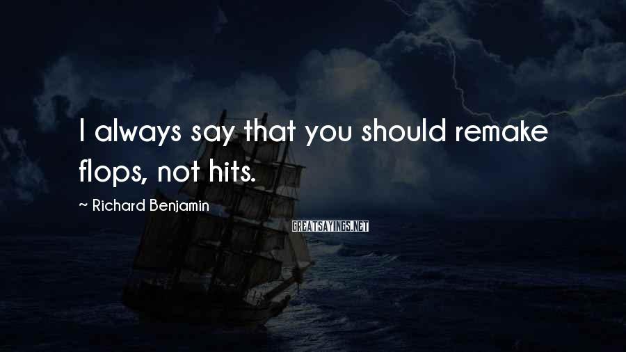 Richard Benjamin Sayings: I always say that you should remake flops, not hits.