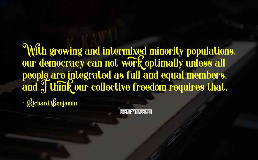 Richard Benjamin Sayings: With growing and intermixed minority populations, our democracy can not work optimally unless all people