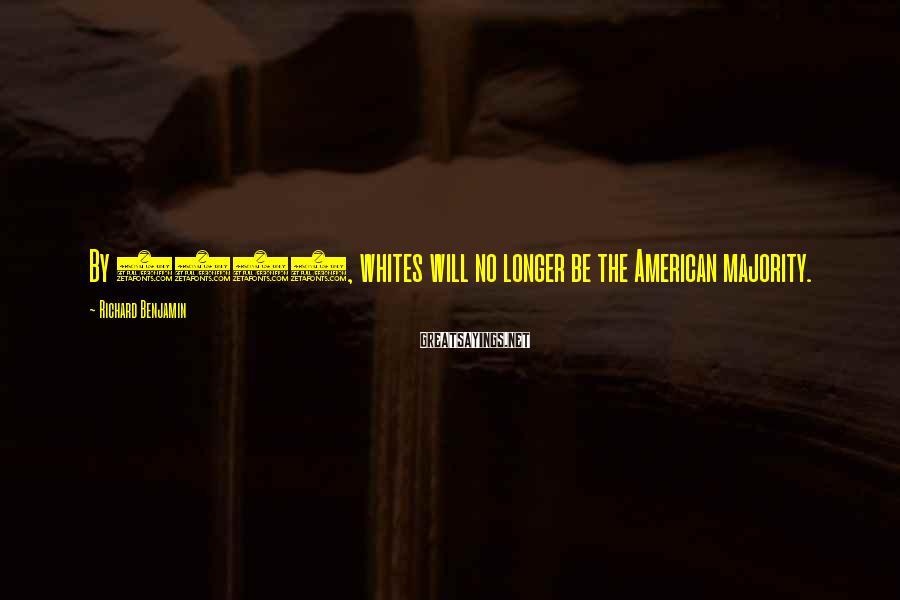 Richard Benjamin Sayings: By 2042, whites will no longer be the American majority.