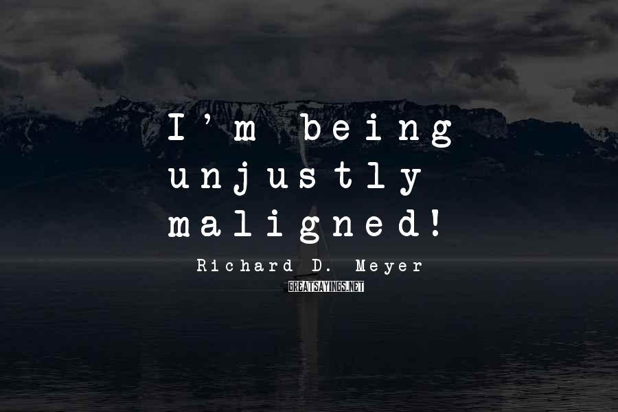 Richard D. Meyer Sayings: I'm being unjustly maligned!
