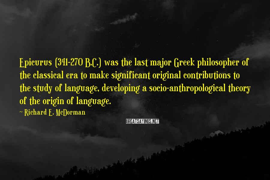 Richard E. McDorman Sayings: Epicurus (341-270 B.C.) was the last major Greek philosopher of the classical era to make
