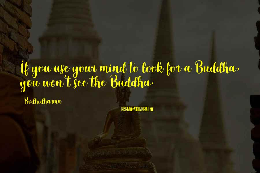 Richard Eberhart Sayings By Bodhidharma: If you use your mind to look for a Buddha, you won't see the Buddha.