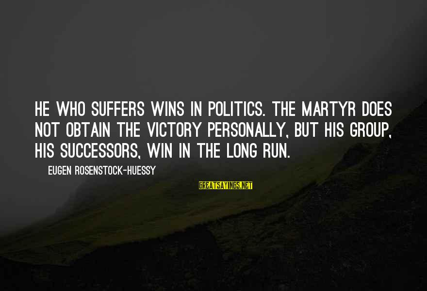 Richard Eberhart Sayings By Eugen Rosenstock-Huessy: He who suffers wins in politics. The martyr does not obtain the victory personally, but