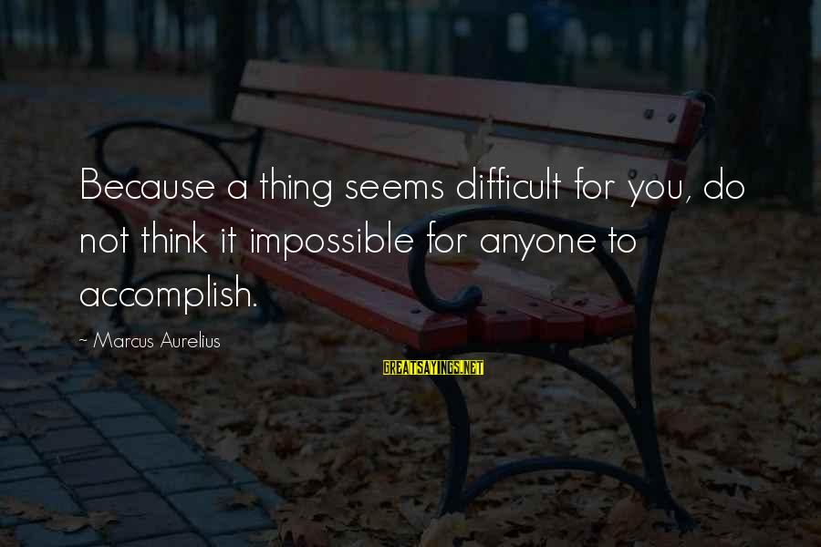 Richard Eberhart Sayings By Marcus Aurelius: Because a thing seems difficult for you, do not think it impossible for anyone to