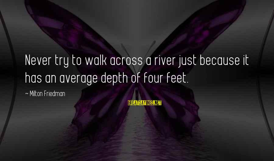 Richard Eberhart Sayings By Milton Friedman: Never try to walk across a river just because it has an average depth of