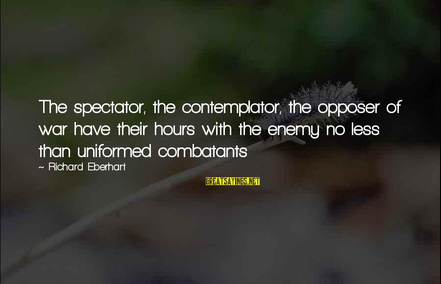 Richard Eberhart Sayings By Richard Eberhart: The spectator, the contemplator, the opposer of war have their hours with the enemy no