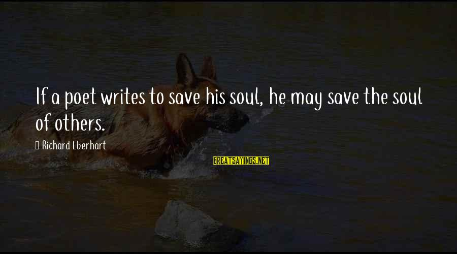 Richard Eberhart Sayings By Richard Eberhart: If a poet writes to save his soul, he may save the soul of others.