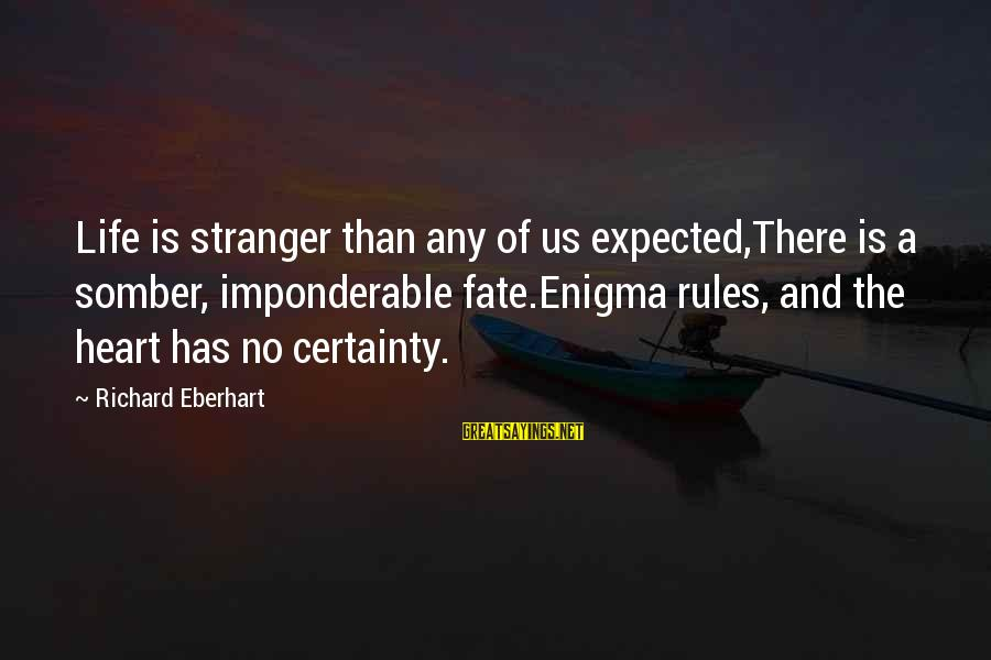 Richard Eberhart Sayings By Richard Eberhart: Life is stranger than any of us expected,There is a somber, imponderable fate.Enigma rules, and
