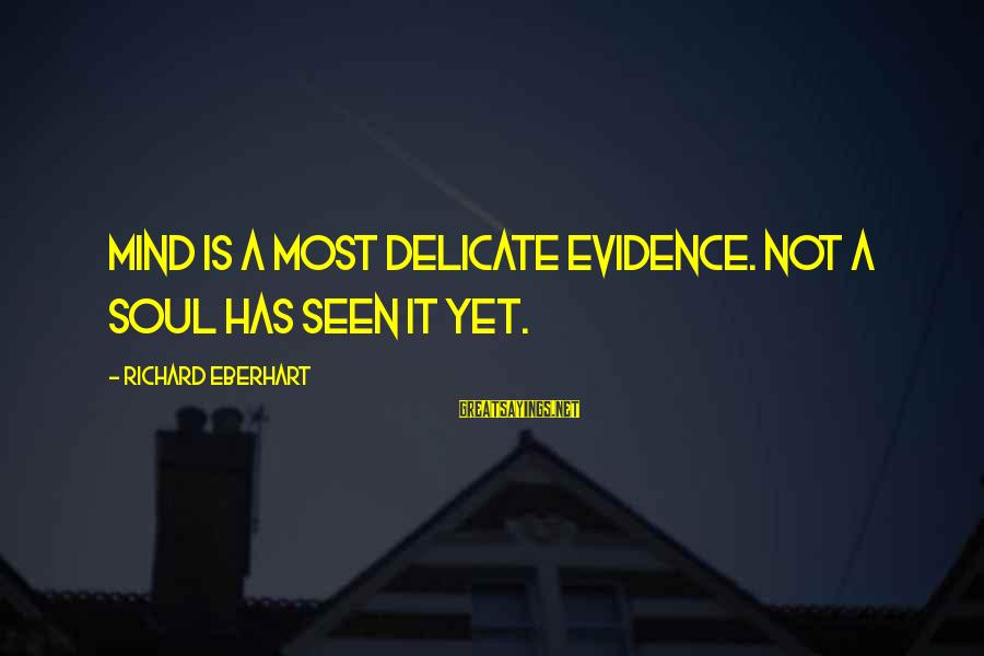 Richard Eberhart Sayings By Richard Eberhart: Mind is a most delicate evidence. Not a soul has seen it yet.