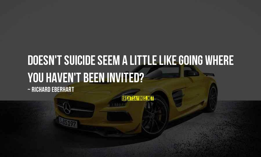Richard Eberhart Sayings By Richard Eberhart: Doesn't suicide seem a little like going where you haven't been invited?