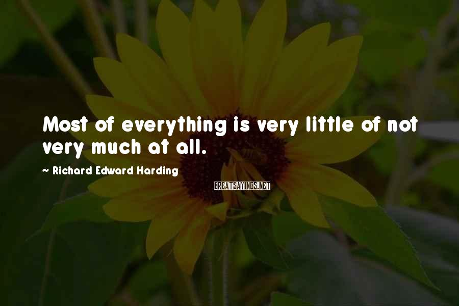Richard Edward Harding Sayings: Most of everything is very little of not very much at all.