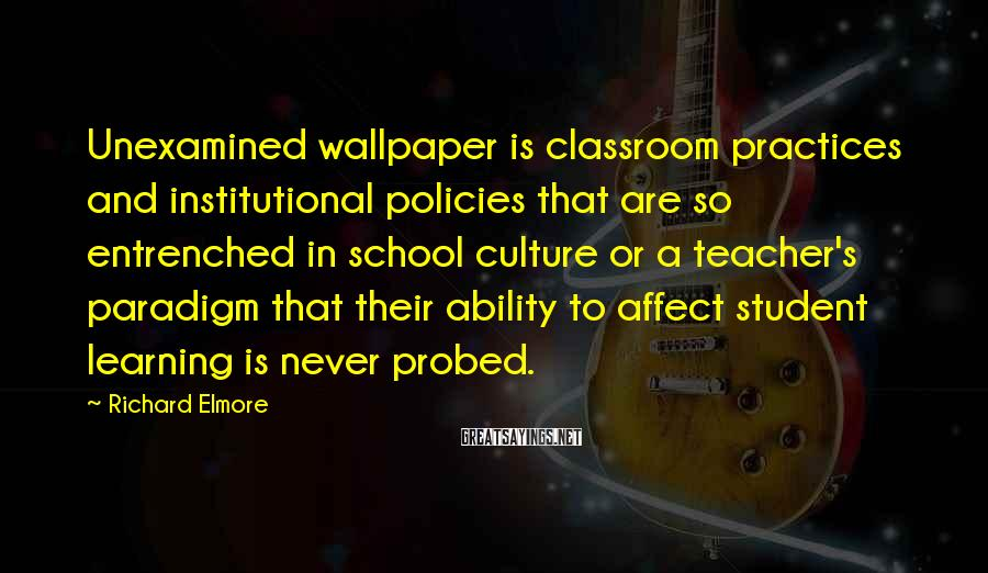 Richard Elmore Sayings: Unexamined wallpaper is classroom practices and institutional policies that are so entrenched in school culture