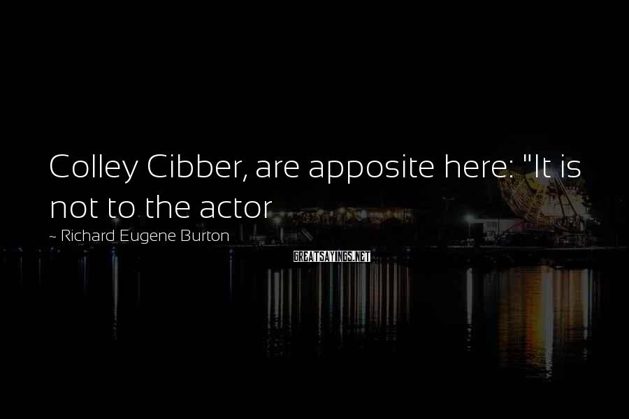"""Richard Eugene Burton Sayings: Colley Cibber, are apposite here: """"It is not to the actor"""