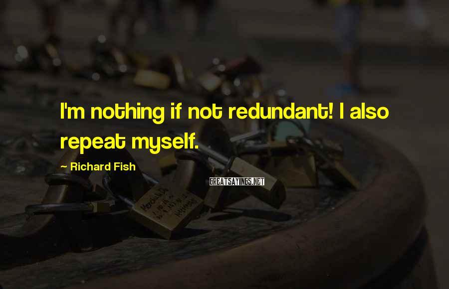 Richard Fish Sayings: I'm nothing if not redundant! I also repeat myself.
