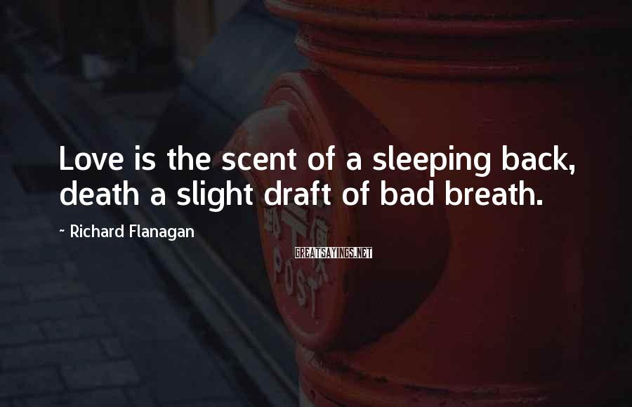 Richard Flanagan Sayings: Love is the scent of a sleeping back, death a slight draft of bad breath.