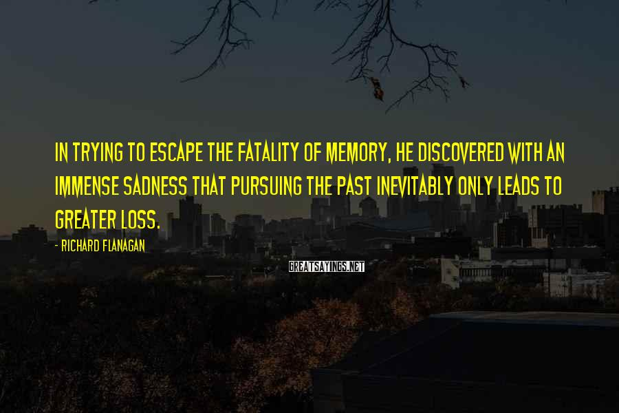 Richard Flanagan Sayings: In trying to escape the fatality of memory, he discovered with an immense sadness that