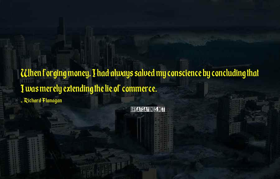 Richard Flanagan Sayings: When forging money, I had always salved my conscience by concluding that I was merely