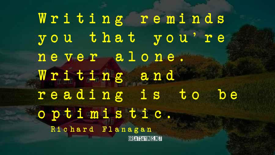 Richard Flanagan Sayings: Writing reminds you that you're never alone. Writing and reading is to be optimistic.