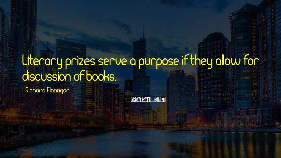 Richard Flanagan Sayings: Literary prizes serve a purpose if they allow for discussion of books.