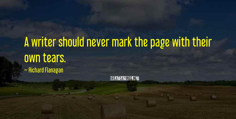 Richard Flanagan Sayings: A writer should never mark the page with their own tears.