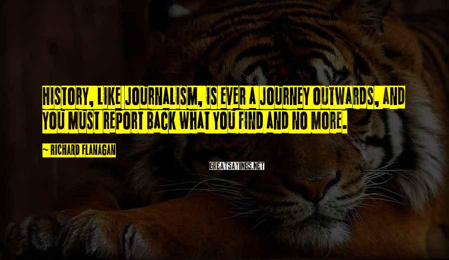 Richard Flanagan Sayings: History, like journalism, is ever a journey outwards, and you must report back what you