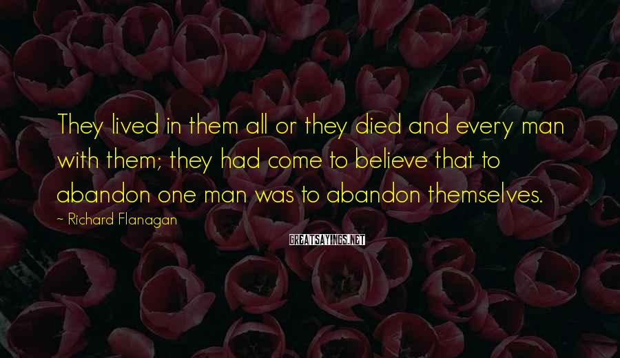 Richard Flanagan Sayings: They lived in them all or they died and every man with them; they had