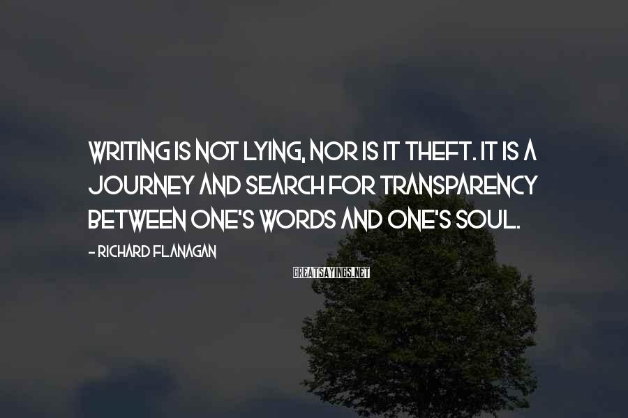 Richard Flanagan Sayings: Writing is not lying, nor is it theft. It is a journey and search for