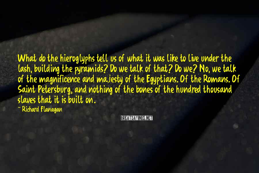 Richard Flanagan Sayings: What do the hieroglyphs tell us of what it was like to live under the