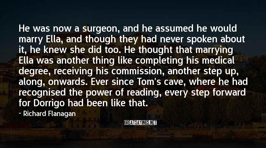 Richard Flanagan Sayings: He was now a surgeon, and he assumed he would marry Ella, and though they