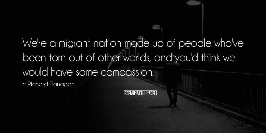 Richard Flanagan Sayings: We're a migrant nation made up of people who've been torn out of other worlds,