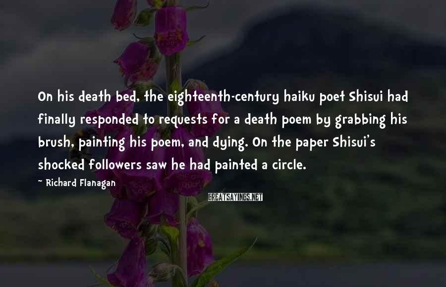 Richard Flanagan Sayings: On his death bed, the eighteenth-century haiku poet Shisui had finally responded to requests for