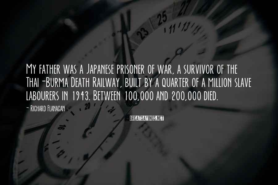 Richard Flanagan Sayings: My father was a Japanese prisoner of war, a survivor of the Thai-Burma Death Railway,