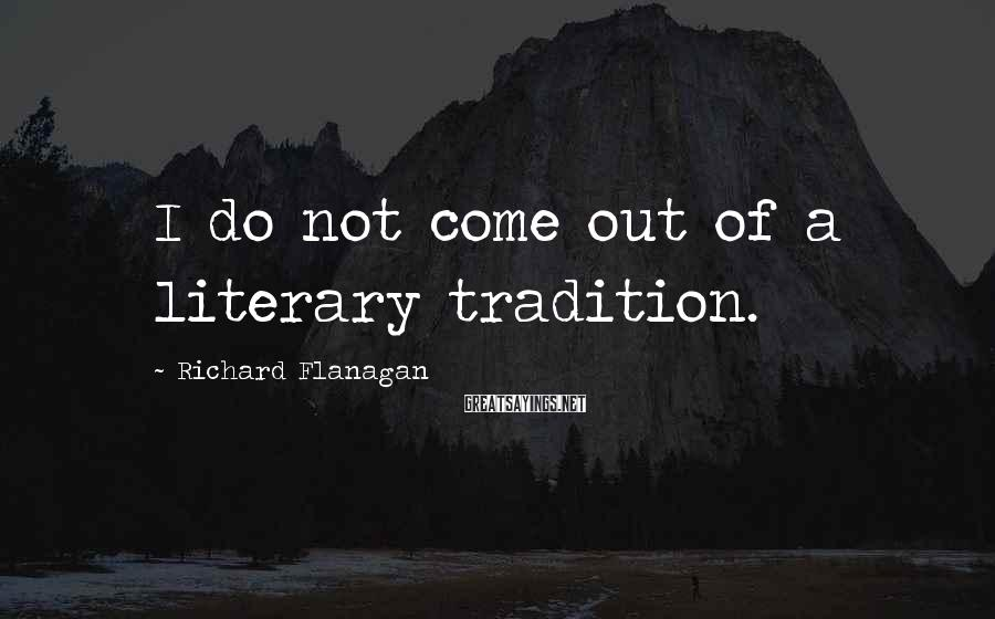 Richard Flanagan Sayings: I do not come out of a literary tradition.