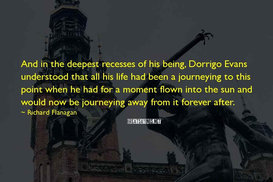 Richard Flanagan Sayings: And in the deepest recesses of his being, Dorrigo Evans understood that all his life