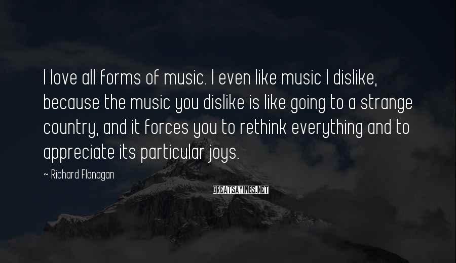 Richard Flanagan Sayings: I love all forms of music. I even like music I dislike, because the music