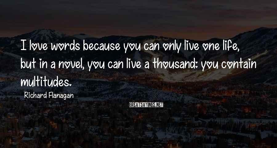 Richard Flanagan Sayings: I love words because you can only live one life, but in a novel, you