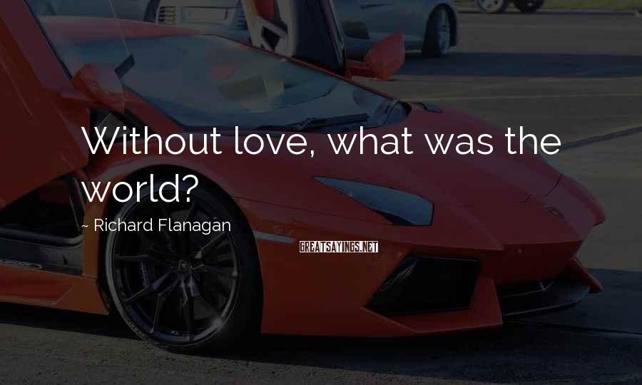 Richard Flanagan Sayings: Without love, what was the world?