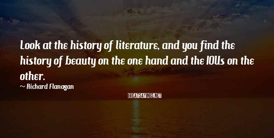 Richard Flanagan Sayings: Look at the history of literature, and you find the history of beauty on the