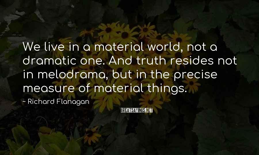 Richard Flanagan Sayings: We live in a material world, not a dramatic one. And truth resides not in